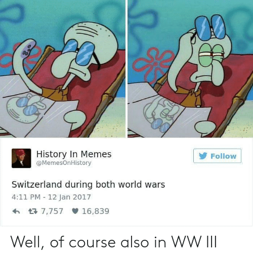 Memes, History, and Switzerland: History In Memes  @MemesOnHistory  Follow  Switzerland during both world wars  4:11 PM 12 Jan 2017  7,757 16,839 Well, of course also in WW III