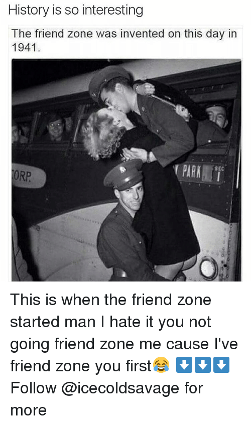 Dank, History, and Sec: History is so interesting  The friend zone was invented on this day in  1941  PURA  SEC  ORP This is when the friend zone started man I hate it you not going friend zone me cause I've friend zone you first😂 ⬇️⬇️⬇️ Follow @icecoldsavage for more
