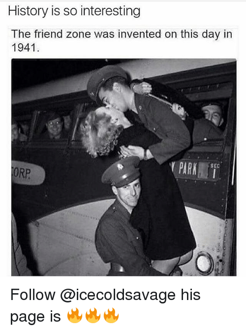 Memes, History, and 🤖: History is so interesting  The friend zone was invented on this day in  1941 Follow @icecoldsavage his page is 🔥🔥🔥