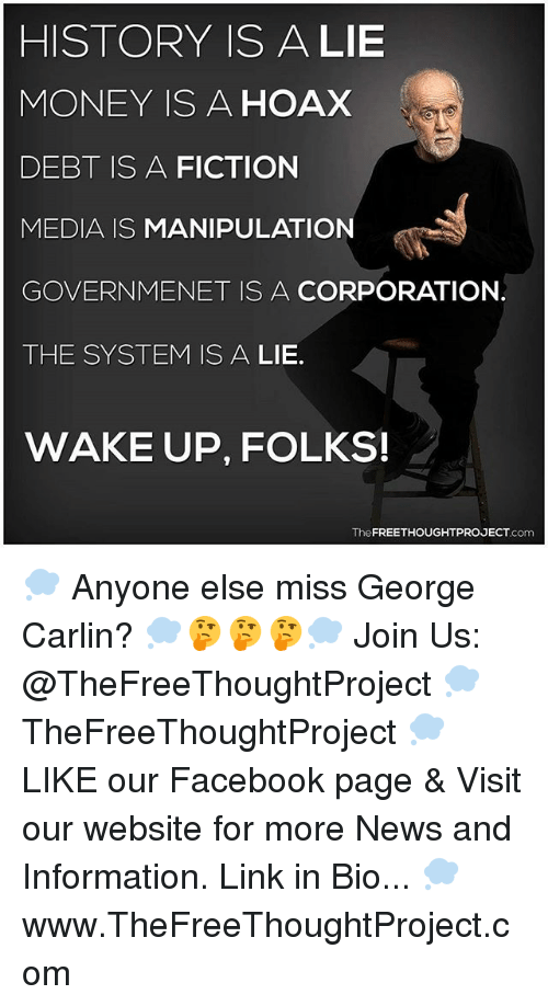 Facebook, George Carlin, and Memes: HISTORY ISA LIE  MONEY IS A HOAX  DEBT IS A FICTION  MEDIA IS MANIPULATION  GOVERNMENET IS A CORPORATION.  THE SYSTEM IS A LIE.  WAKE UP, FOLKS!  TheFREETHOUGHTPROJECT.com 💭 Anyone else miss George Carlin? 💭🤔🤔🤔💭 Join Us: @TheFreeThoughtProject 💭 TheFreeThoughtProject 💭 LIKE our Facebook page & Visit our website for more News and Information. Link in Bio... 💭 www.TheFreeThoughtProject.com