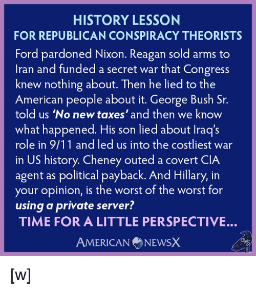 9/11, Memes, and Politics: HISTORY LESSON  FOR REPUBLICAN CONSPIRACY THEORISTS  Ford pardoned Nixon. Reagan sold arms to  Iran and funded a secret war that Congress  knew nothing about. Then he lied to the  American people about it. George Bush Sr.  told us 'No new taxes' and then we know  what happened. His son lied about lraq's  role in 9/11 and led us into the costliest war  in US history. Cheney outed a covert CIA  agent as political payback. And Hillary, in  your opinion, is the worst of the worst for  using a private server?  TIME FOR A LITTLE PERSPECTIVE.  AMERICAN NEWSX [w]