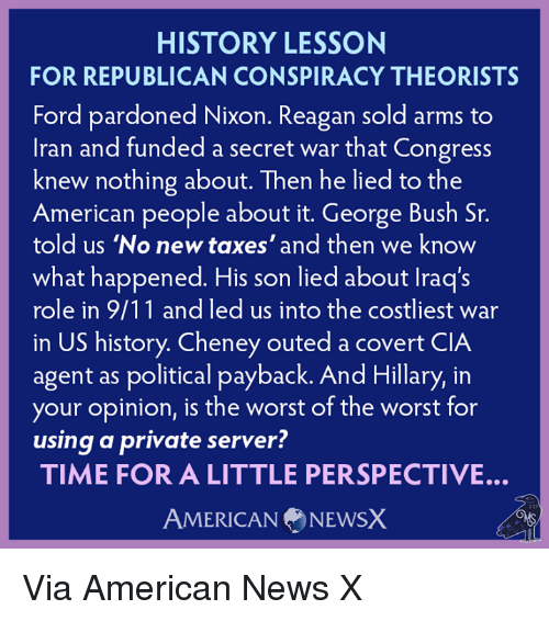 9/11, Memes, and News: HISTORY LESSON  FOR REPUBLICAN CONSPIRACY THEORISTS  Ford pardoned Nixon. Reagan sold arms to  Iran and funded a secret war that Congress  knew nothing about. Then he lied to the  American people about it. George Bush Sr.  told us 'No new taxes' and then we know  what happened. His son lied about lraq's  role in 9/11 and led us into the costliest war  in US history. Cheney outed a covert CIA  agent as political payback. And Hillary, in  your opinion, is the worst of the worst for  using a private server?  TIME FOR A LITTLE PERSPECTIVE.  AMERICAN NEWSX Via American News X