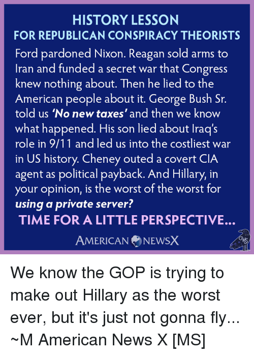 9/11, Memes, and News: HISTORY LESSON  FOR REPUBLICAN CONSPIRACY THEORISTS  Ford pardoned Nixon. Reagan sold arms to  Iran and funded a secret war that Congress  knew nothing about. Then he lied to the  American people about it. George Bush Sr.  told us 'No new taxes' and then we know  what happened. His son lied about lraq's  role in 9/11 and led us into the costliest war  in US history. Cheney outed a covert CIA  agent as political payback. And Hillary, in  your opinion, is the worst of the worst for  using a private server?  TIME FOR A LITTLE PERSPECTIVE.  AMERICAN NEWSX We know the GOP is trying to make out Hillary as the worst ever, but it's just not gonna fly... ~M American News X [MS]