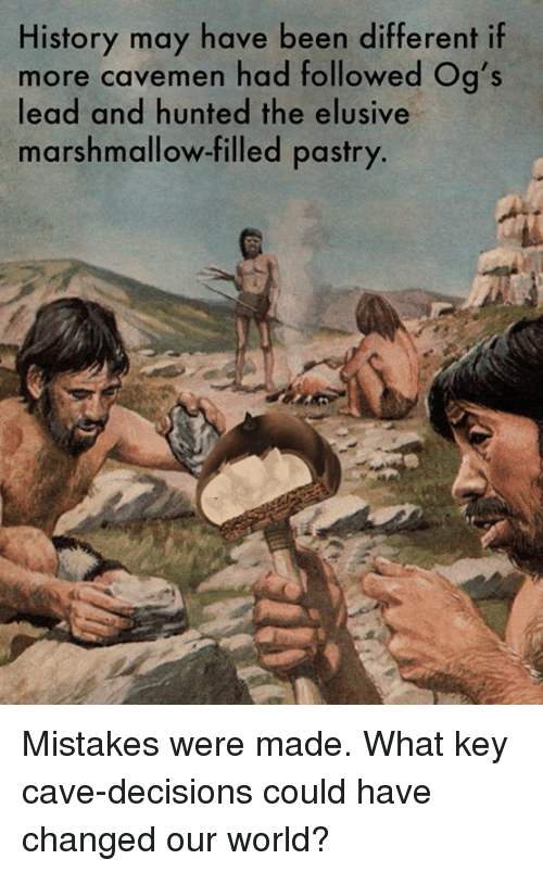 Memes, 🤖, and Marshmallow: History may have been different if  more cavemen had followed og's  lead and hunted the elusive  marshmallow-filled pastry. Mistakes were made.  What key cave-decisions could have changed our world?
