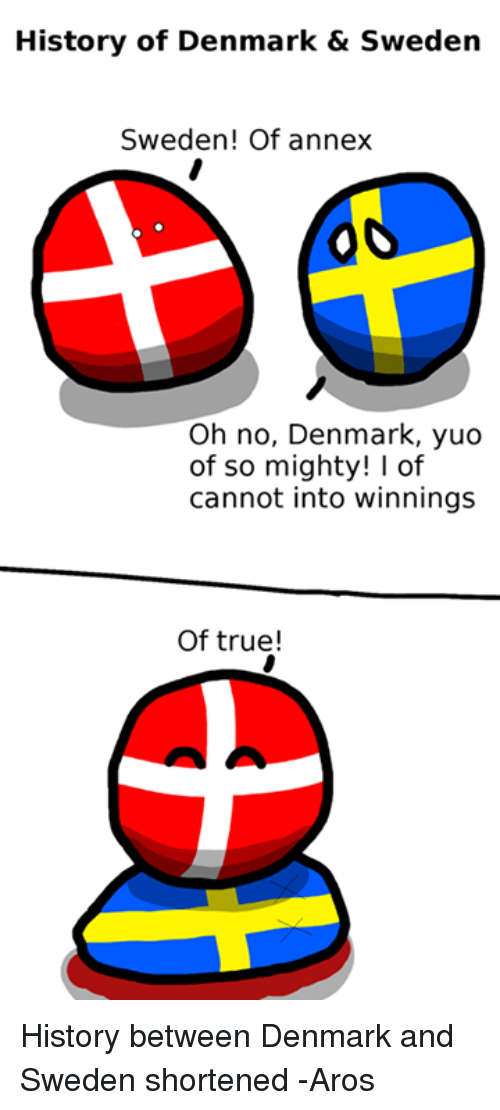 True, Denmark, and History: History of Denmark & Sweden  Sweden! Of annex  Oh no, Denmark, yuo  of so mighty! I of  cannot into winnings  Of true! History between Denmark and Sweden shortened -Aros