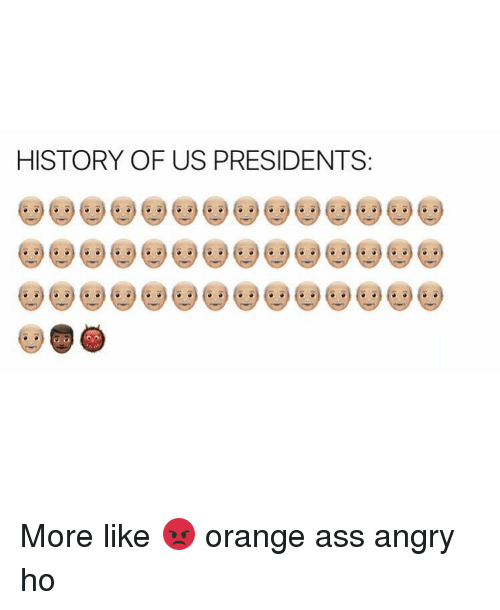 SIZZLE: HISTORY OF US PRESIDENTS More like 😡 orange ass angry ho