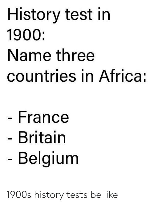Africa, Be Like, and Belgium: History test in  1900:  Name three  countries in Africa:  France  Britain  Belgium 1900s history tests be like