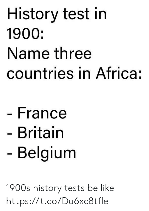 Africa, Be Like, and Belgium: History test in  1900:  Name three  countries in Africa:  France  Britain  Belgium 1900s history tests be like https://t.co/Du6xc8tfle