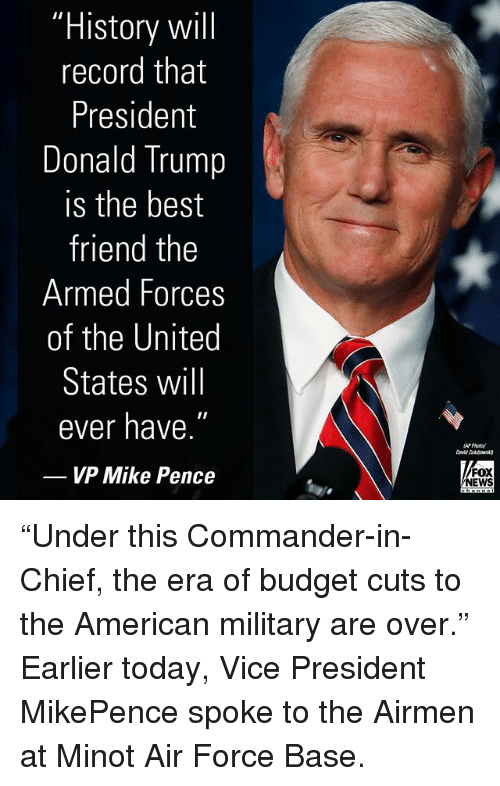 "Best Friend, Donald Trump, and Memes: ""History wil  record that  President  Donald Trump  is the best  friend the  Armed Forces  of the United  States will  ever have.  VP Mike Pence  FOX  NEWS ""Under this Commander-in-Chief, the era of budget cuts to the American military are over."" Earlier today, Vice President MikePence spoke to the Airmen at Minot Air Force Base."