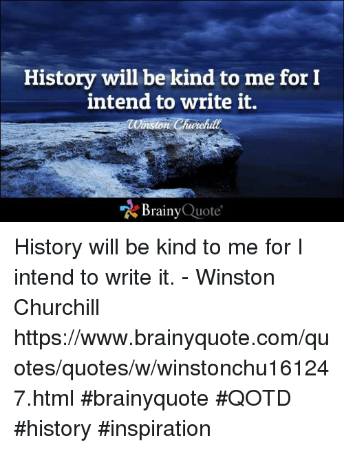 "Memes, History, and Winston Churchill: History will be kind to me for I  intend to write it.  winston Churchill  ""A Brainy Quote History will be kind to me for I intend to write it. - Winston Churchill https://www.brainyquote.com/quotes/quotes/w/winstonchu161247.html #brainyquote #QOTD #history #inspiration"