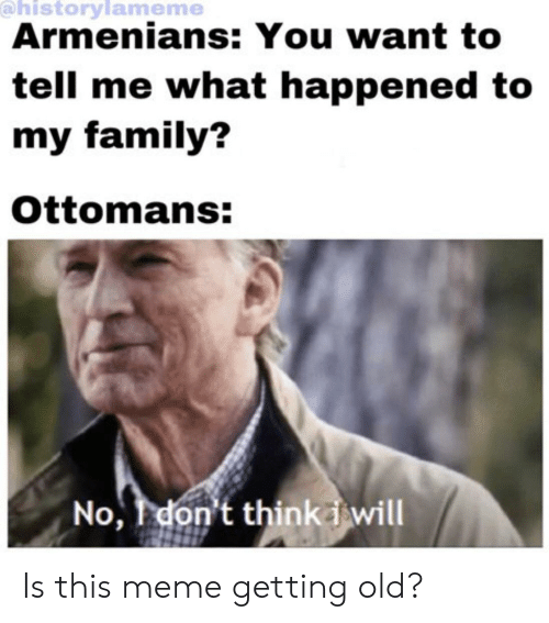 Family, Meme, and History: @historylameme  Armenians: You want to  tell me what happened to  my family?  Ottomans:  No, don't thinkiwill Is this meme getting old?
