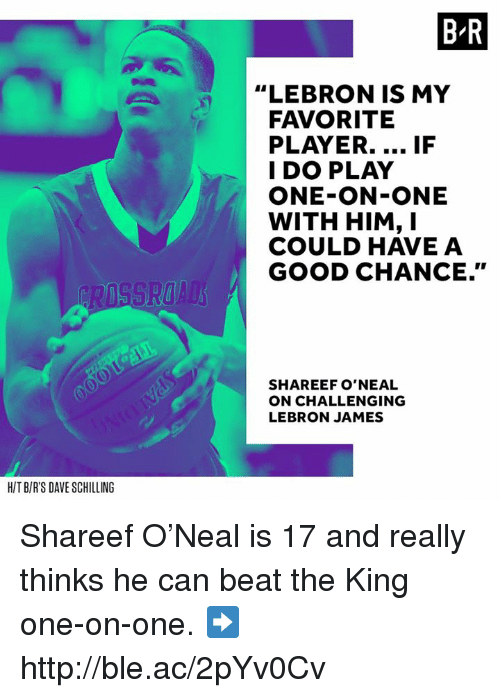 """LeBron James, Good, and Http: HIT BIR'S DAVE SCHILLING  BR  """"LEBRON IS MY  FAVORITE  PLAYER....  IF  I DO PLAY  ONE-ON-ONE  WITH HIM, I  COULD HAVE A  GOOD CHANCE.""""  SHAREEF O'NEAL  ON CHALLENGING  LEBRON JAMES Shareef O'Neal is 17 and really thinks he can beat the King one-on-one. ➡️ http://ble.ac/2pYv0Cv"""