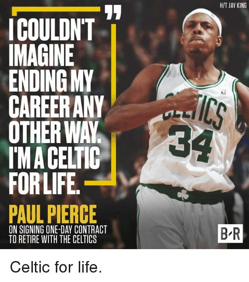 Celtic, Jay, and Life: HIT JAY KING  ICOULDN'T  MAGINE  ENDING MY  CAREERANY  OTHER WAY  IMA CELTIC  FORLIFE  PAUL PIERCE  34  ON SIGNING ONE-DAY CONTRACT  TO RETIRE WITH THE CELTICS  B-R Celtic for life.