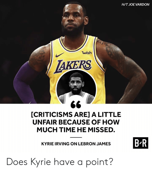 Kyrie Irving, LeBron James, and Lebron: HIT JOE VARDON  wish  AKERS  [CRITICISMS ARE] A LITTLE  UNFAIR BECAUSE OF HOW  MUCH TIME HE MISSED  BR  KYRIE IRVING ON LEBRON JAMES Does Kyrie have a point?