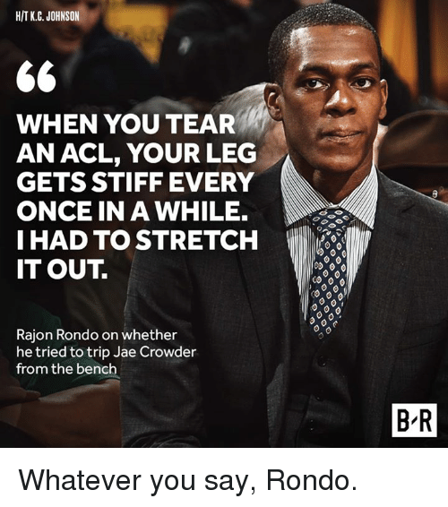Rajon Rondo, Jae Crowder, and Once: HIT k.C. JOHNSON  66  WHEN YOU TEAR  AN ACL, YOUR LEG  GETS STIFF EVERY  ONCE IN A WHILE.  I HAD TO STRETCH  IT OUT  Rajon Rondo on whether  he tried to trip Jae Crowder  from the bench  BR Whatever you say, Rondo.