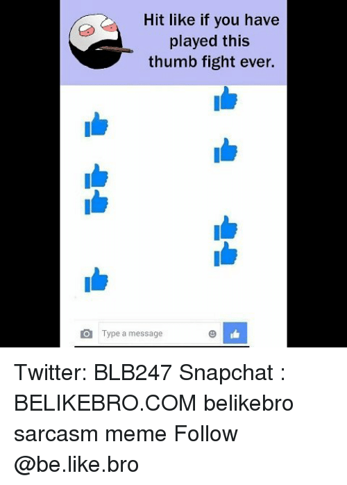Be Like, Meme, and Memes: Hit like if you have  played this  thumb fight ever.  O  Type a message Twitter: BLB247 Snapchat : BELIKEBRO.COM belikebro sarcasm meme Follow @be.like.bro