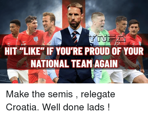 "Memes, Croatia, and Proud: HIT LIKE"" IF YOU'RE PROUD OF YOUR  NATIONAL TEAM AGAIN Make the semis , relegate Croatia. Well done lads !"