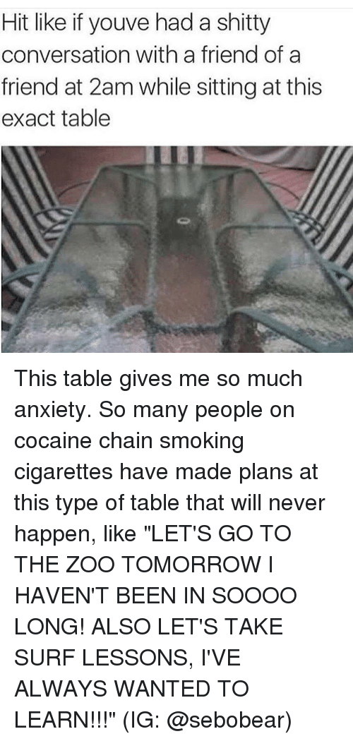 """Memes, Smoking, and Anxiety: Hit like if youve had a shitty  conversation with a friend of a  friend at 2am while sitting at this  exact table This table gives me so much anxiety. So many people on cocaine chain smoking cigarettes have made plans at this type of table that will never happen, like """"LET'S GO TO THE ZOO TOMORROW I HAVEN'T BEEN IN SOOOO LONG! ALSO LET'S TAKE SURF LESSONS, I'VE ALWAYS WANTED TO LEARN!!!"""" (IG: @sebobear)"""