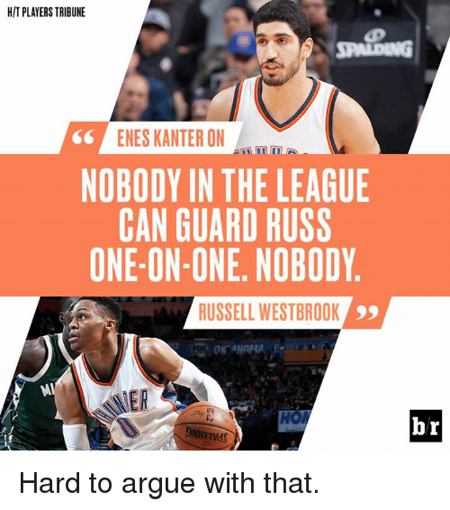 Arguing, Enes Kanter, and Russell Westbrook: HIT PLAYERS TRIBUNE  ENES KANTER ON  NOBODY IN THE LEAGUE  CAN GUARD RUSS  ONE-ON-ONE. NOBODY  RUSSELL WESTBROOK  99  br Hard to argue with that.