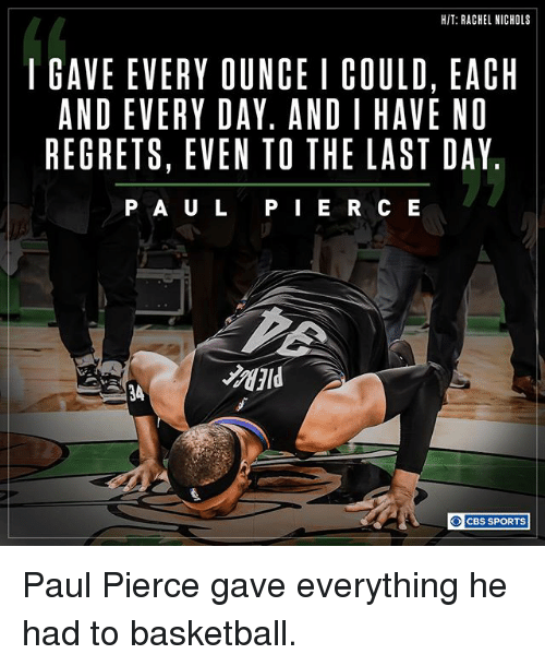 Basketball, Memes, and Paul Pierce: HIT: RACHEL NICHOLS  I GAVE EVERY OUNCE I COULD, EACH  AND EVERY DAY. AND I HAVE NO  REGRETS, EVEN TO THE LAST DAY  P A U L  E R C E  CBS SPORTS Paul Pierce gave everything he had to basketball.