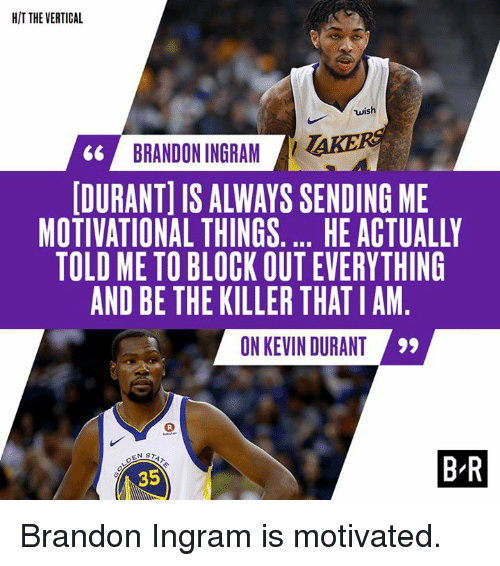 Kevin Durant, Brandon Ingram, and Kevin: HIT THE VERTICAL  wish  66 BRANDON INGRAM AKE  DURANT] IS ALWAYS SENDING ME  MOTIVATIONAL THINGS.... HE ACTUALLY  TOLD ME TO BLOCK OUT EVERYTHING  AND BE THE KILLER THATIAM  0N KEVIN DURANT  35  B-R Brandon Ingram is motivated.