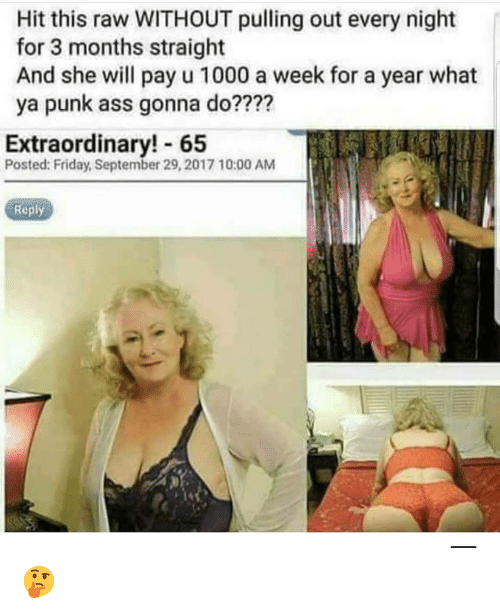 Ass, Friday, and Memes: Hit this raw WITHOUT pulling out every night  for 3 months straight  And she will pay u 1000 a week for a year what  ya punk ass gonna do????  Extraordinary! 65  Posted: Friday, September 29, 2017 10:00 AM  Reply 🤔
