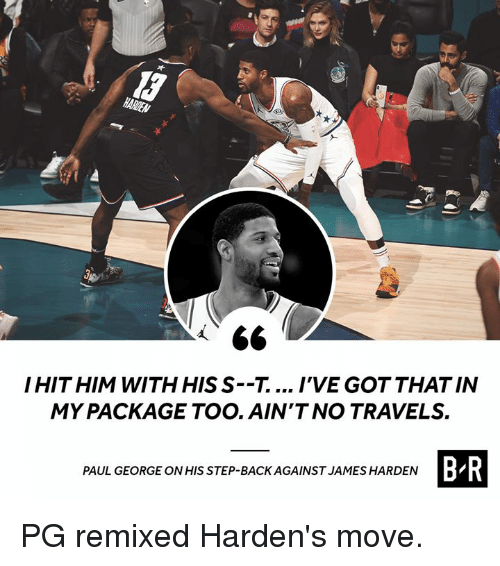 James Harden, Paul George, and Back: HITHIM WITH HIS S--T.... IVE GOT THAT IN  MY PACKAGE TOO. AIN'T NO TRAVELS.  B R  PAUL GEORGE ONHIS STEP-BACK AGAINST JAMES HARDEN PG remixed Harden's move.