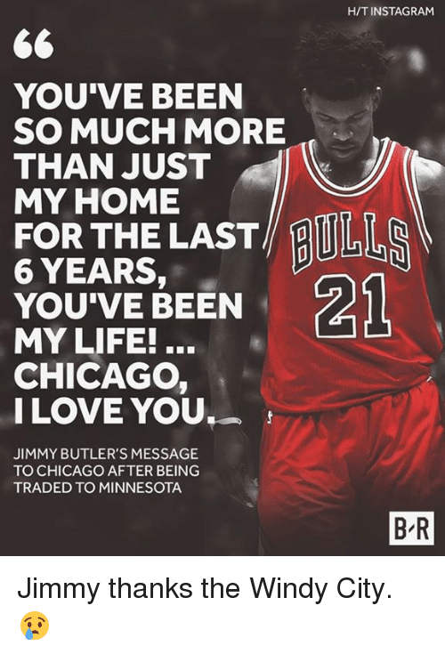 Chicago, Life, and Love: HITINSTAGRAM  YOU'VE BEEN  SO MUCH MORE  THAN JUST  MY HOME  FOR THE LAST  6 YEARS,  21  YOU'VE BEEN  MY LIFE!  CHICAGO  I LOVE YOU  JIMMY BUTLER'S MESSAGE  TO CHICAGO AFTER BEING  TRADED TO MINNESOTA  BR Jimmy thanks the Windy City. 😢