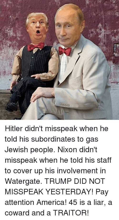 America, Hitler, and Trump: Hitler didn't misspeak when he told his subordinates to gas Jewish people.  Nixon didn't misspeak when he told his staff to cover up his involvement in Watergate.  TRUMP DID NOT MISSPEAK YESTERDAY!  Pay attention America! 45 is a liar, a coward and a TRAITOR!