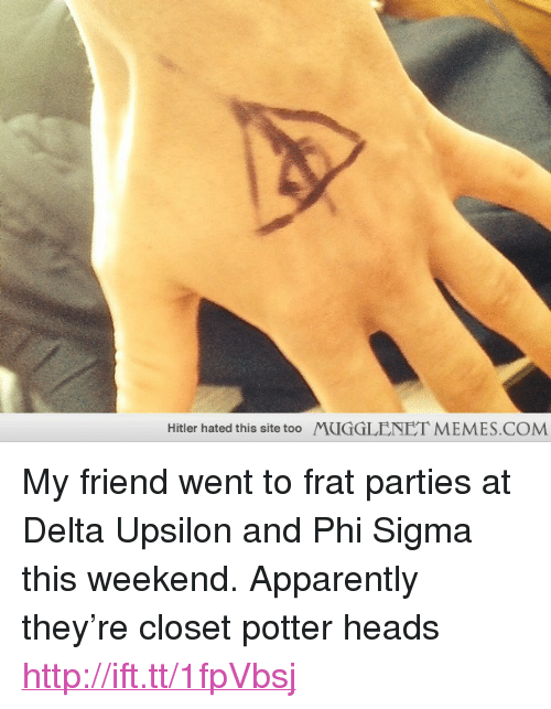 "Apparently, Memes, and Delta: Hitler hated this site too  MUGGLENET MEMES.COM <p>My friend went to frat parties at Delta Upsilon and Phi Sigma this weekend. Apparently they&rsquo;re closet potter heads <a href=""http://ift.tt/1fpVbsj"">http://ift.tt/1fpVbsj</a></p>"