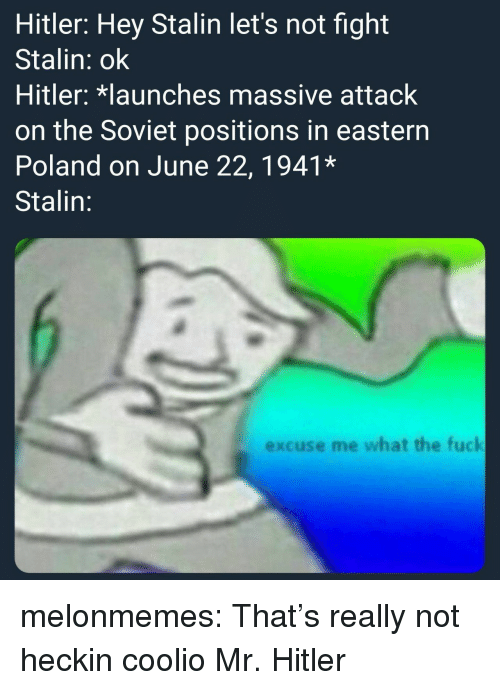 Coolio, Tumblr, and Blog: Hitler: Hey Stalin let's not fight  Stalin: ok  Hitler: launches massive attack  on the Soviet positions in eastern  Poland on June 22, 1941*  Stalin:  excuse me what the fuck melonmemes:  That's really not heckin coolio Mr. Hitler