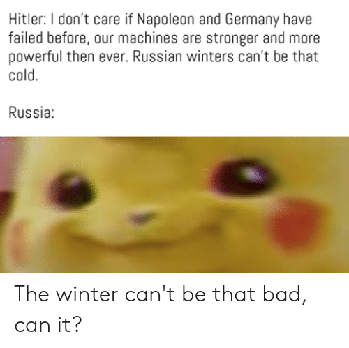 Bad, Reddit, and Winter: Hitler: I don't care if Napoleon and Germany have  failed before, our machines are stronger and more  powerful then ever. Russian winters can't be that  cold.  Russia: The winter can't be that bad, can it?