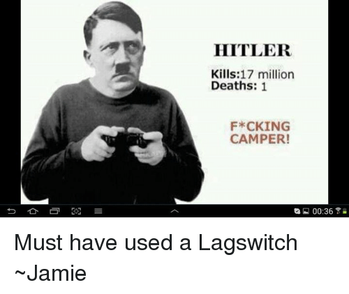 Memes, Death, and Hitler: HITLER.  Kills: 17 million  Deaths  1  F*CKING  CAMPER!  00:36 Y Must have used a Lagswitch ~Jamie