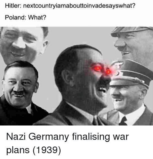 Germany, Hitler, and Poland: Hitler: nextcountryiamabouttoinvadesayswhat?  Poland: What? Nazi Germany finalising war plans (1939)