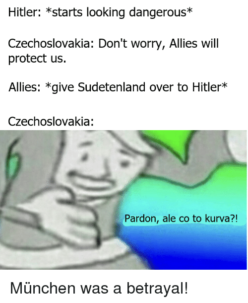 History, Hitler, and Looking: Hitler: *starts looking dangerous*  Czechoslovakia: Don't worry, Allies will  protect us.  Allies: *give Sudetenland over to Hitler*  Czechoslovakia:  Pardon, ale co to kurva?!