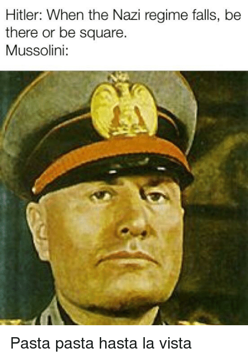 History, Square, and Be There or Be Square: Hitler: When the Nazi regime falls, be  there or be square  Mussolini:
