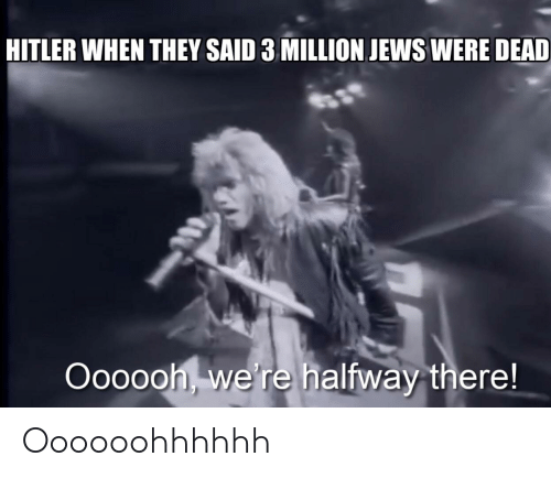 Hitler, Dank Memes, and Jews: HITLER WHEN THEY SAID 3 MILLION JEWS WERE DEAD  Oooooh, we're halfway there! Oooooohhhhhh