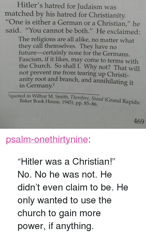 "Church, Future, and Tumblr: Hitler's hatred for Judaism was  matched by his hatred for Christianity.  ""One is either a German or a Christian,"" he  said. ""You cannot be both."" He exclaimed:  The religions are all alike, no matter what  they call themselves. They have no  future-certainly none for the Germans  Fascism, if it likes, may come to terms with  the Church. So shall I. Why not? That will  not prevent me from tearing up Christi-  anity root and branch, and annihilating it  in Germany.  2quoted in Wilbur M. Smith, Therefore, Stand (Grand Rapids:  Baker Book House, 1945), pp. 85-86.  469 <p><a href=""https://psalm-onethirtynine.tumblr.com/post/165593801226/hitler-was-a-christian-no-no-he-was-not-he"" class=""tumblr_blog"">psalm-onethirtynine</a>:</p><blockquote> <p>""Hitler was a Christian!"" </p>  <p>No. No he was not. He didn't even claim to be. He only wanted to use the church to gain more power, if anything.</p> </blockquote>"