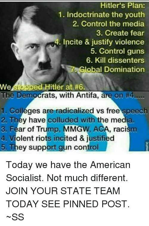 Guns, Memes, and Racism: Hitler's Plan:  1. Indoctrinate the youth  2. Control the media  3. Create fear  g4. Incite & justify violence  5. Control guns  6. Kill dissenters  Global Domination  We Apped Hitler at #6.  The Democrats, with Antifa, are on #4.....  1. Colleges are radicalized vs free speech  2. They have colluded with the media.  3. Fear of Trump, MMGW, ACA, racism  4. Violent riots incited & justified  5. They support gun control Today we have the American Socialist. Not much different. JOIN YOUR STATE TEAM TODAY SEE PINNED POST.  ~SS