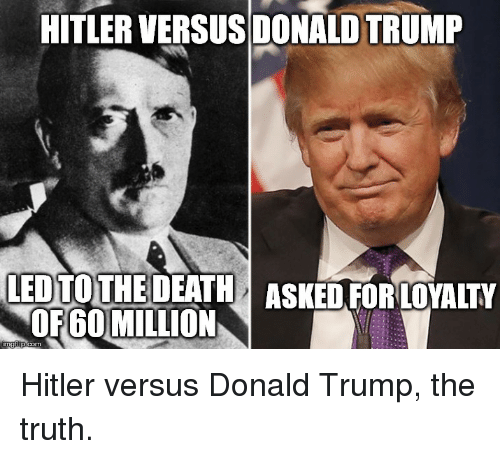 Donald Trump, Death, and Hitler: HITLERVERSUSDONALD TRUMP  LED TO  THE DEATH ASKED FOR LOYALTY  OF600MILLION