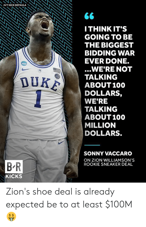 Anaconda, War, and Zion: HITNICK DEPAULA  ITHINK IT'S  GOING TO BE  THE BIGGEST  BIDDING WAR  EVER DONE.  ...WE'RE NOT  TALKING  ABOUT100  DOLLARS,  WE'RE  TALKING  ABOUT 100  MILLION  DOLLARS.  SONNY VACCARO  ON ZION WILLIAMSON'S  ROOKIE SNEAKER DEAL  B R  KICKS Zion's shoe deal is already expected be to at least $100M 🤑