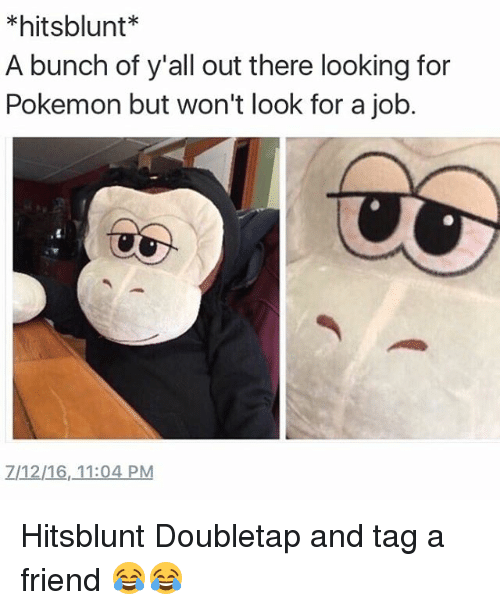 Blunts, Friends, and Pokemon: hits blunt  A bunch of y'all out there looking for  Pokemon but won't look for a job. Hitsblunt Doubletap and tag a friend 😂😂