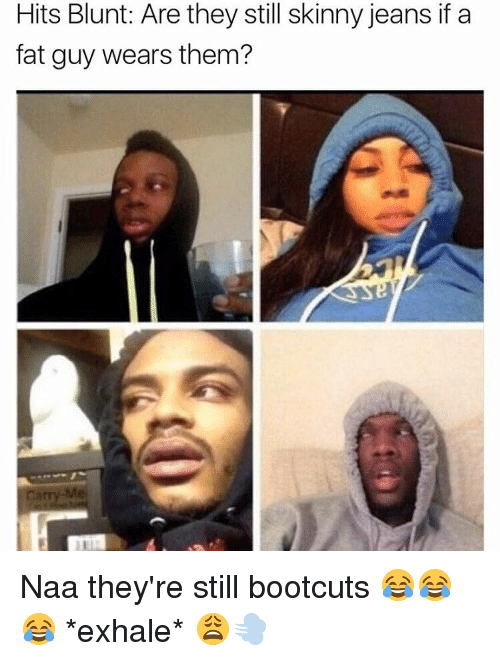 Memes, Skinny, and 🤖: Hits Blunt: Are they still skinny jeans if a  fat guy wears them? Naa they're still bootcuts 😂😂😂 *exhale* 😩💨