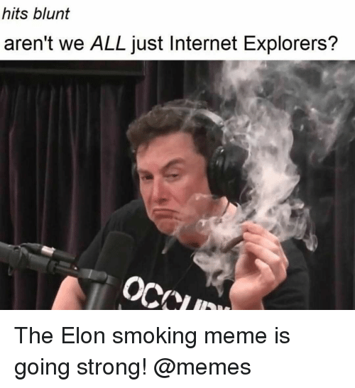 Internet, Meme, and Memes: hits blunt  aren't we ALL just Internet Explorers? The Elon smoking meme is going strong! @memes
