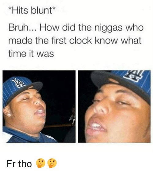 Bruh, Clock, and Memes: *Hits blunt*  Bruh... How did the niggas who  made the first clock know what  time it was Fr tho 🤔🤔