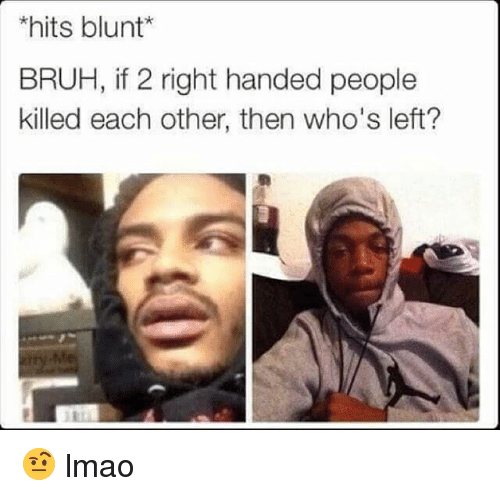 Bruh, Funny, and Lmao: hits blunt*  BRUH, if 2 right handed people  killed each other, then who's left? 🤨 lmao