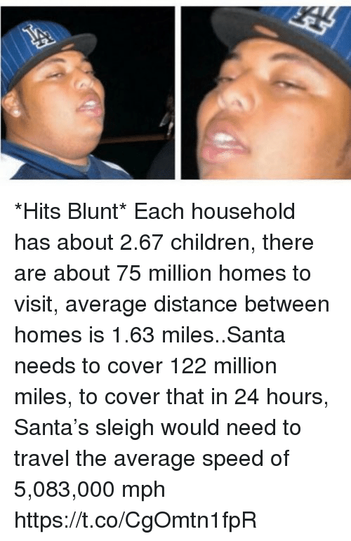 Children, Santa, and Travel: *Hits Blunt*  Each household has about 2.67 children, there are about 75 million homes to visit, average distance between homes is 1.63 miles..Santa needs to cover 122 million miles, to cover that in 24 hours, Santa's sleigh would need to travel the average speed of 5,083,000 mph https://t.co/CgOmtn1fpR