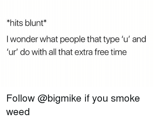 Weed, Free, and Time: *hits blunt  I wonder what people that type 'u' and  'ur' do with all that extra free time Follow @bigmike if you smoke weed
