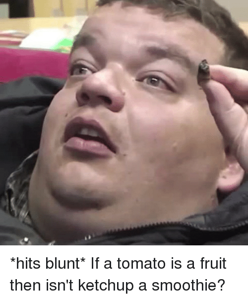 Funny, Tomato, and Ketchup: *hits blunt* If a tomato is a fruit then isn't ketchup a smoothie?