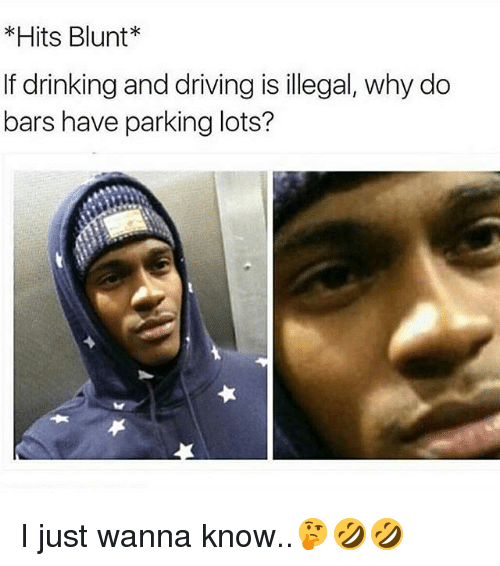 Drinking, Driving, and Memes: Hits Blunt  If drinking and driving is illegal, why do  bars have parking lots? I just wanna know..🤔🤣🤣